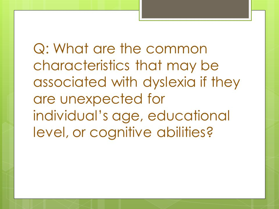 Q: What are the common characteristics that may be associated with dyslexia if they are unexpected for individual's age, educational level, or cognitive abilities