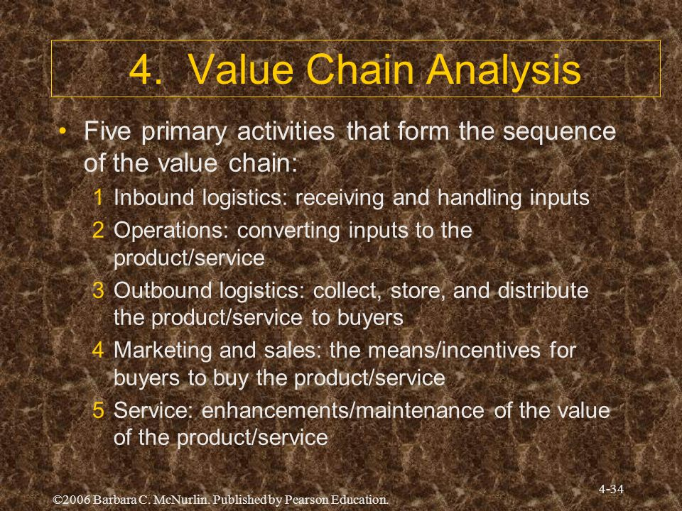 4. Value Chain Analysis Five primary activities that form the sequence of the value chain: Inbound logistics: receiving and handling inputs.