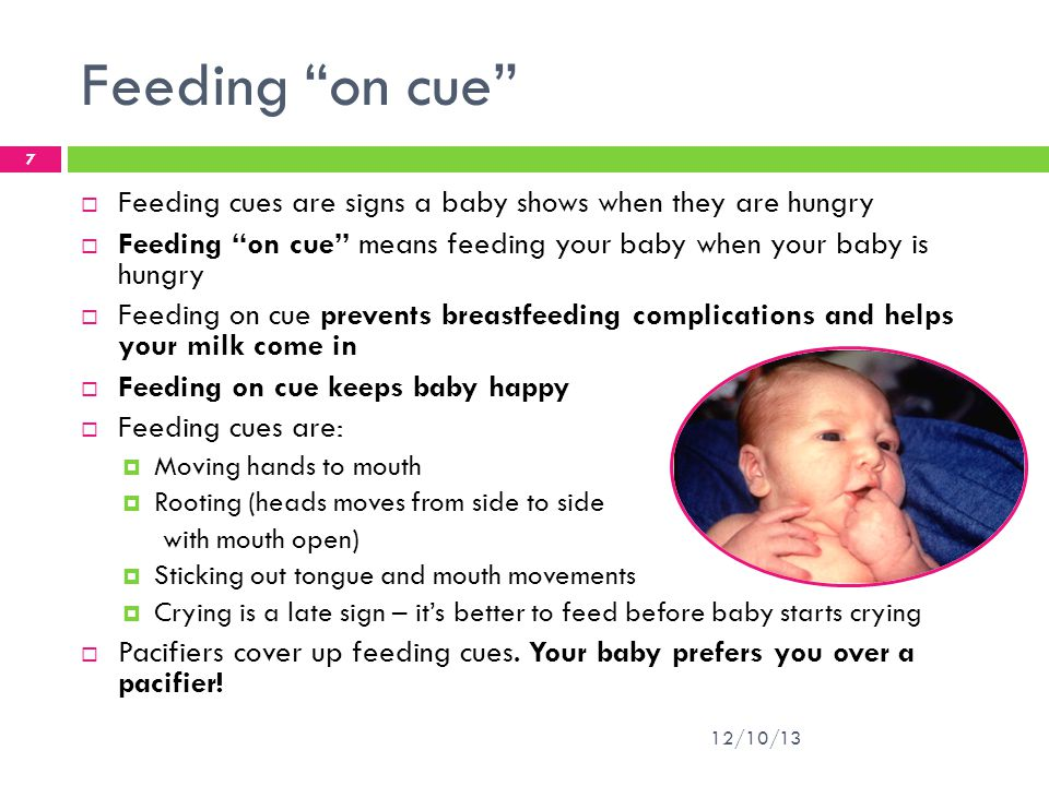 Feeding on cue Feeding cues are signs a baby shows when they are hungry. Feeding on cue means feeding your baby when your baby is hungry.
