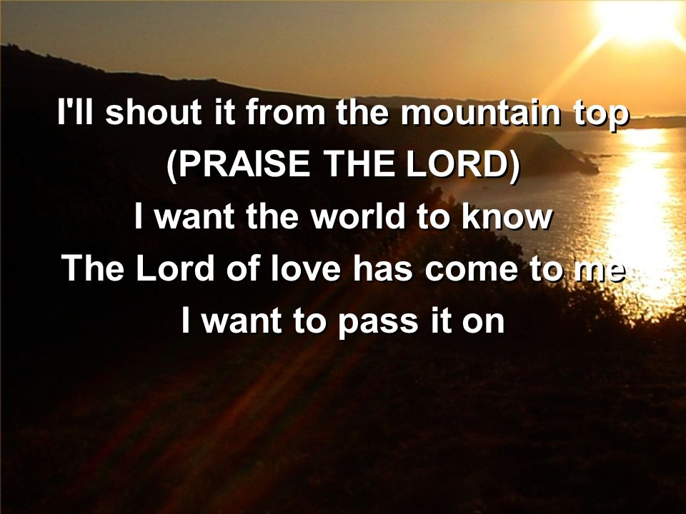 I ll shout it from the mountain top The Lord of love has come to me
