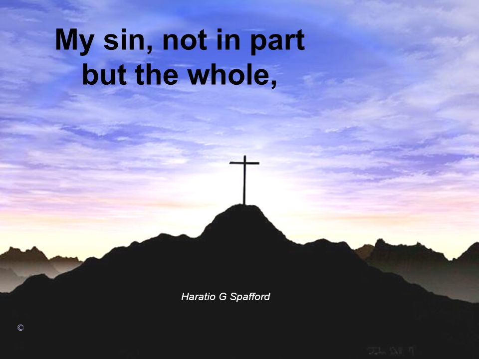 My sin, not in part but the whole,