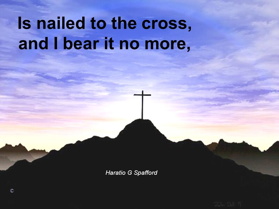 Is nailed to the cross, and I bear it no more,