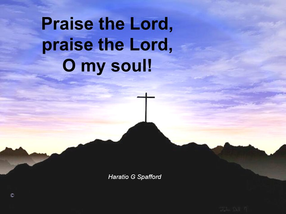 Praise the Lord, praise the Lord, O my soul!