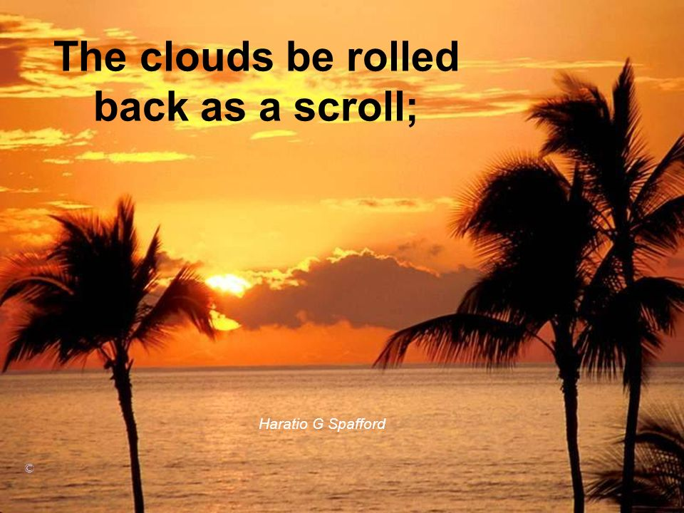 The clouds be rolled back as a scroll;