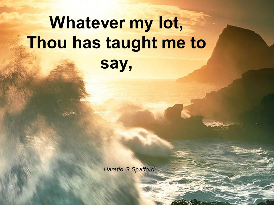 Whatever my lot, Thou has taught me to say,