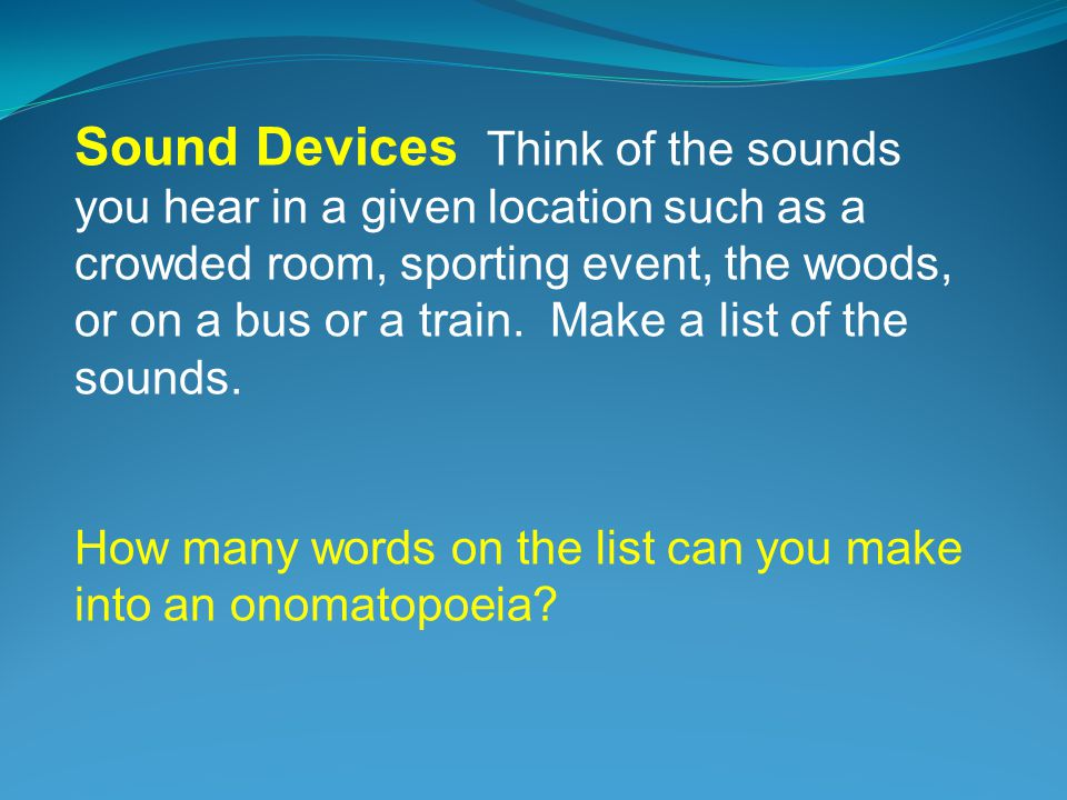 Sound Devices Think of the sounds you hear in a given location such as a crowded room, sporting event, the woods, or on a bus or a train. Make a list of the sounds.