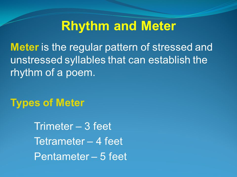 Rhythm and Meter Meter is the regular pattern of stressed and unstressed syllables that can establish the rhythm of a poem.