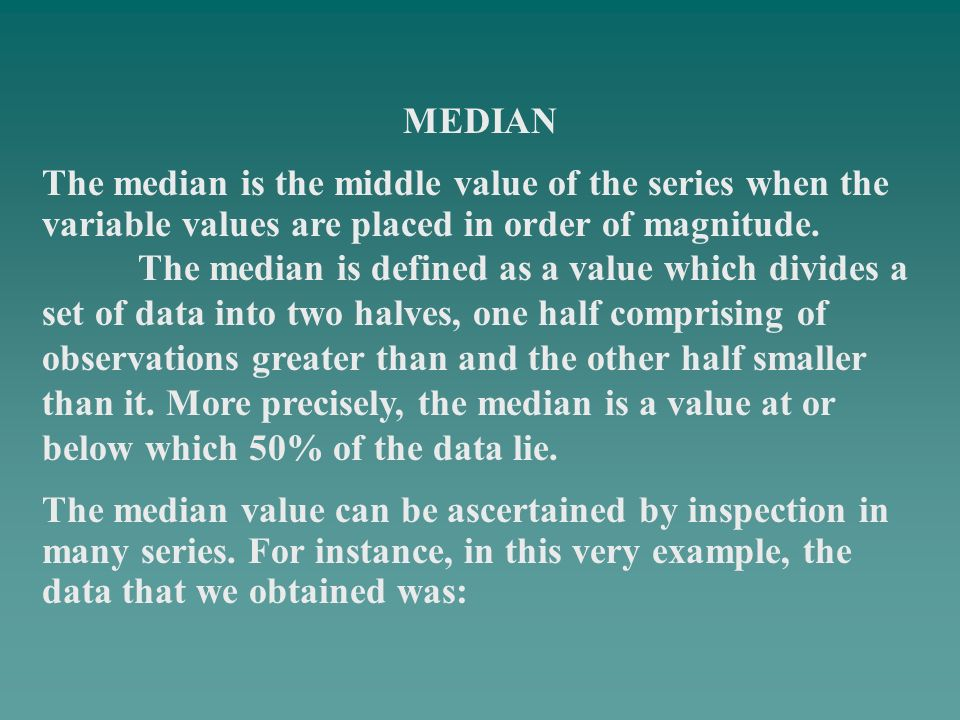 MEDIAN The median is the middle value of the series when the variable values are placed in order of magnitude.