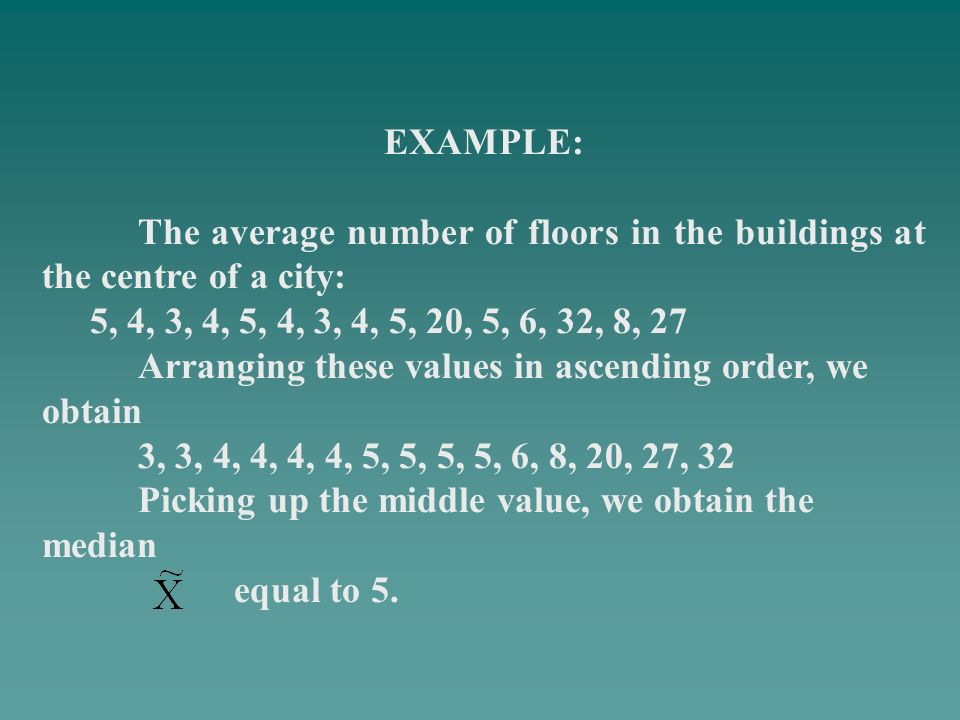 EXAMPLE: The average number of floors in the buildings at the centre of a city: 5, 4, 3, 4, 5, 4, 3, 4, 5, 20, 5, 6, 32, 8, 27.