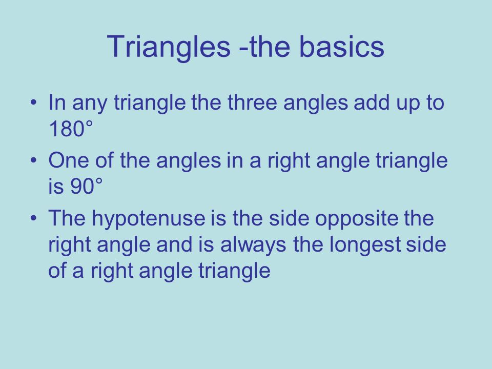 Triangles -the basics In any triangle the three angles add up to 180°