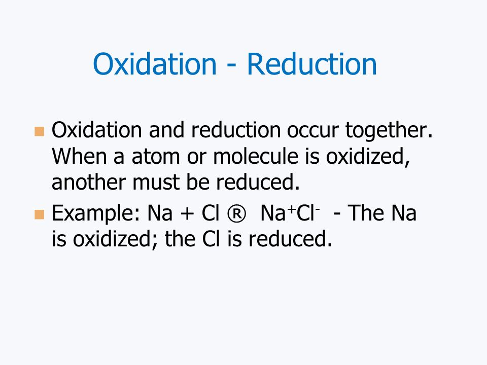 Oxidation - Reduction Oxidation and reduction occur together. When a atom or molecule is oxidized, another must be reduced.