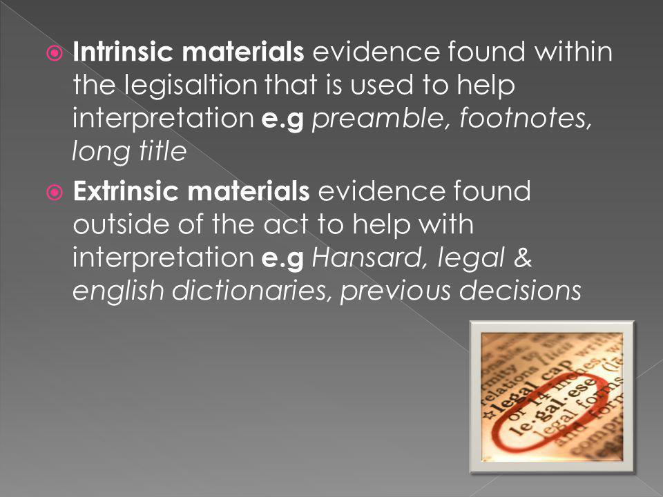Intrinsic materials evidence found within the legisaltion that is used to help interpretation e.g preamble, footnotes, long title