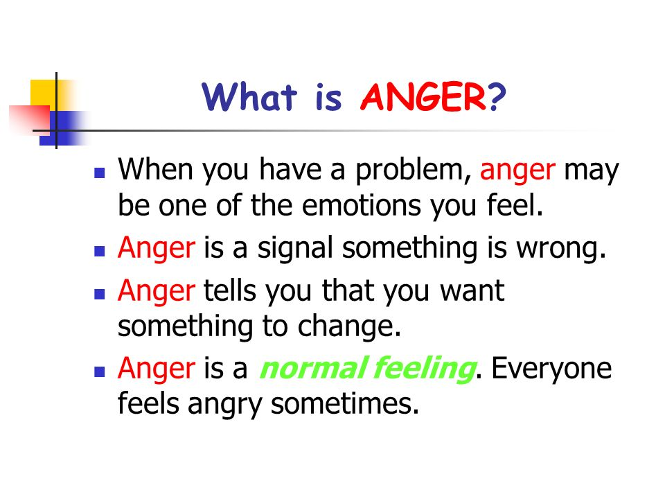 What is ANGER When you have a problem, anger may be one of the emotions you feel. Anger is a signal something is wrong.
