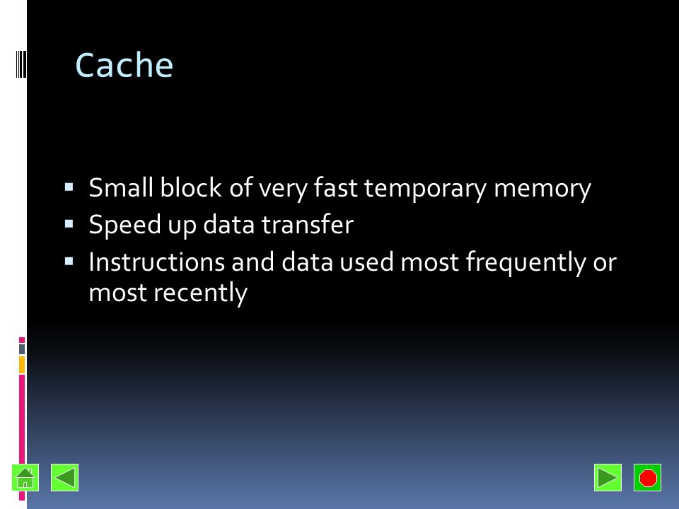 Cache Small block of very fast temporary memory Speed up data transfer