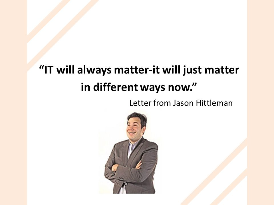 IT will always matter-it will just matter in different ways now.