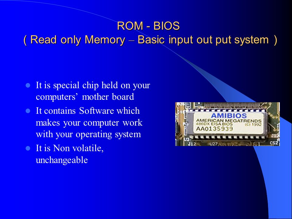 ROM - BIOS ( Read only Memory – Basic input out put system )