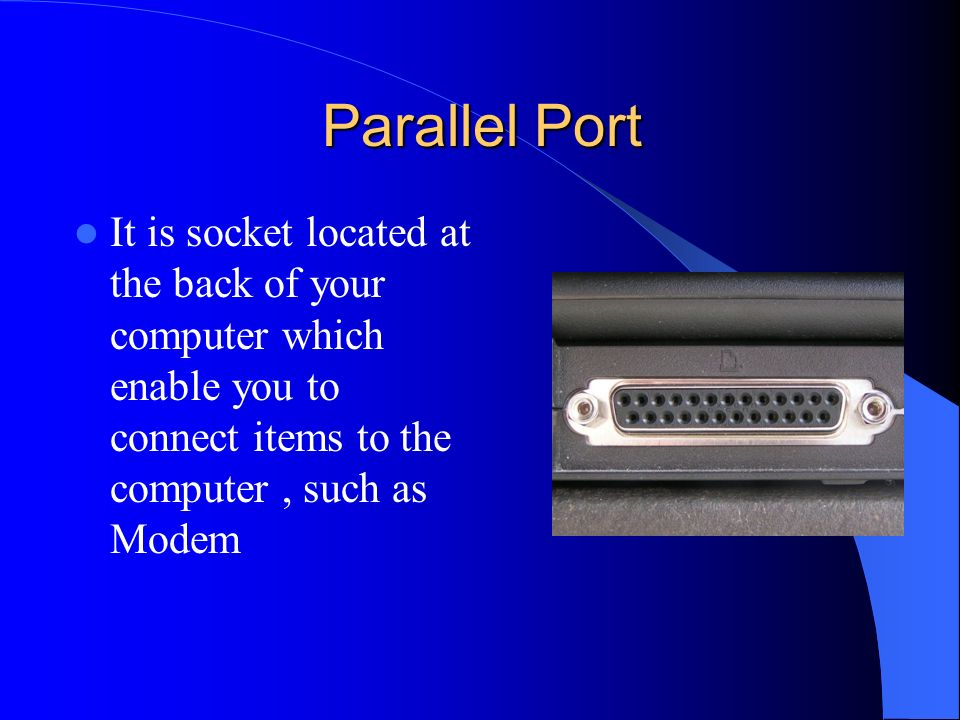 Parallel Port It is socket located at the back of your computer which enable you to connect items to the computer , such as Modem.