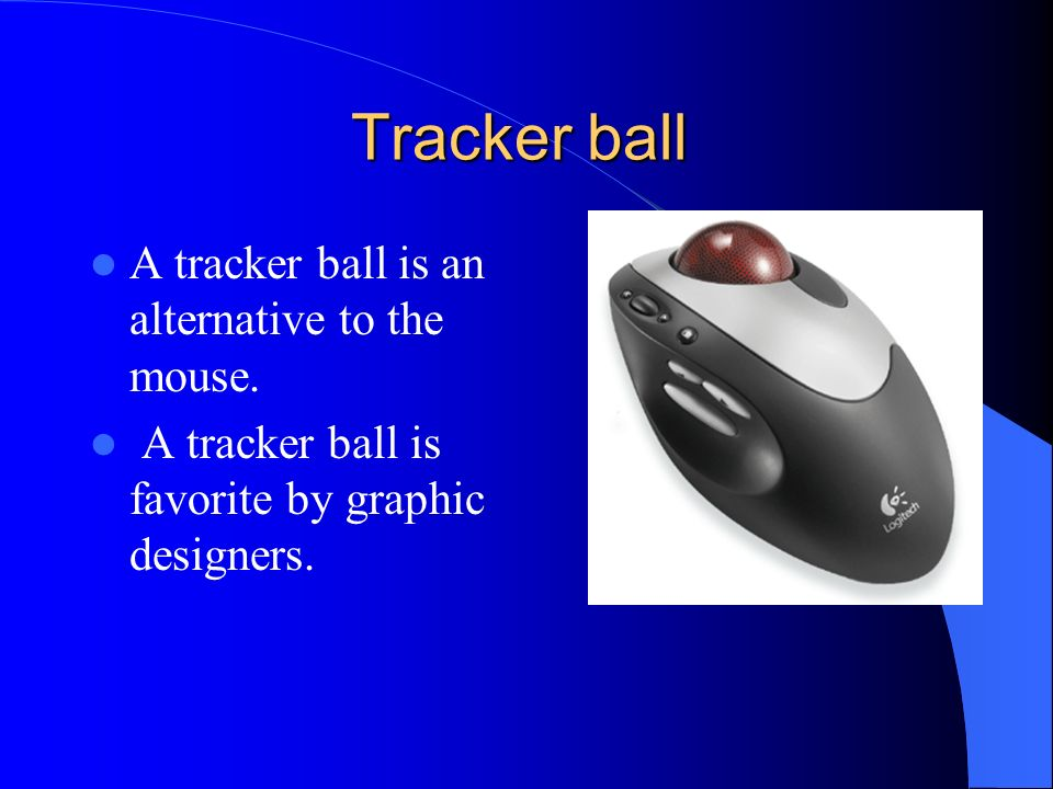Tracker ball A tracker ball is an alternative to the mouse.