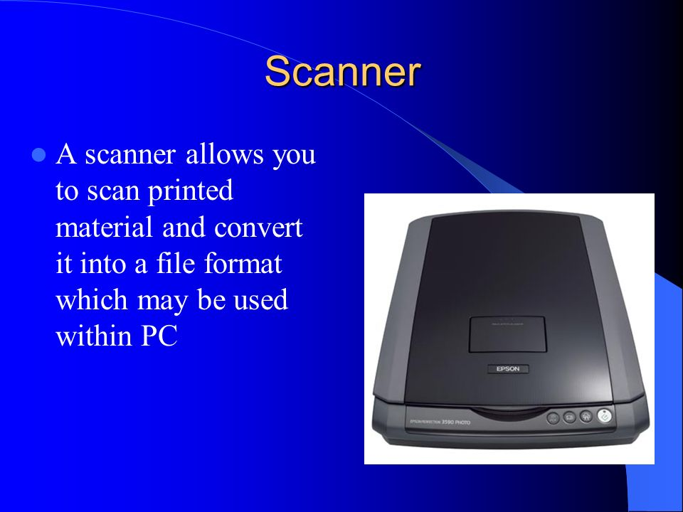 Scanner A scanner allows you to scan printed material and convert it into a file format which may be used within PC.