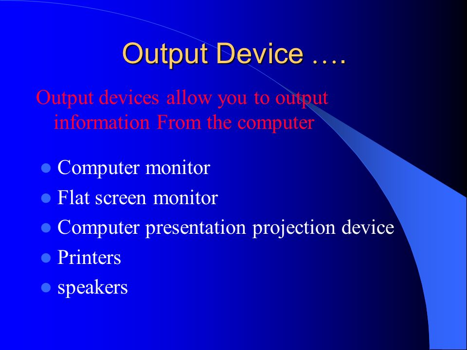 Output Device …. Output devices allow you to output information From the computer. Computer monitor.
