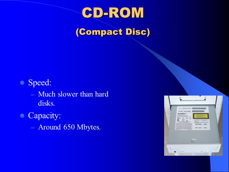 CD-ROM (Compact Disc) Speed: Capacity: Much slower than hard disks.