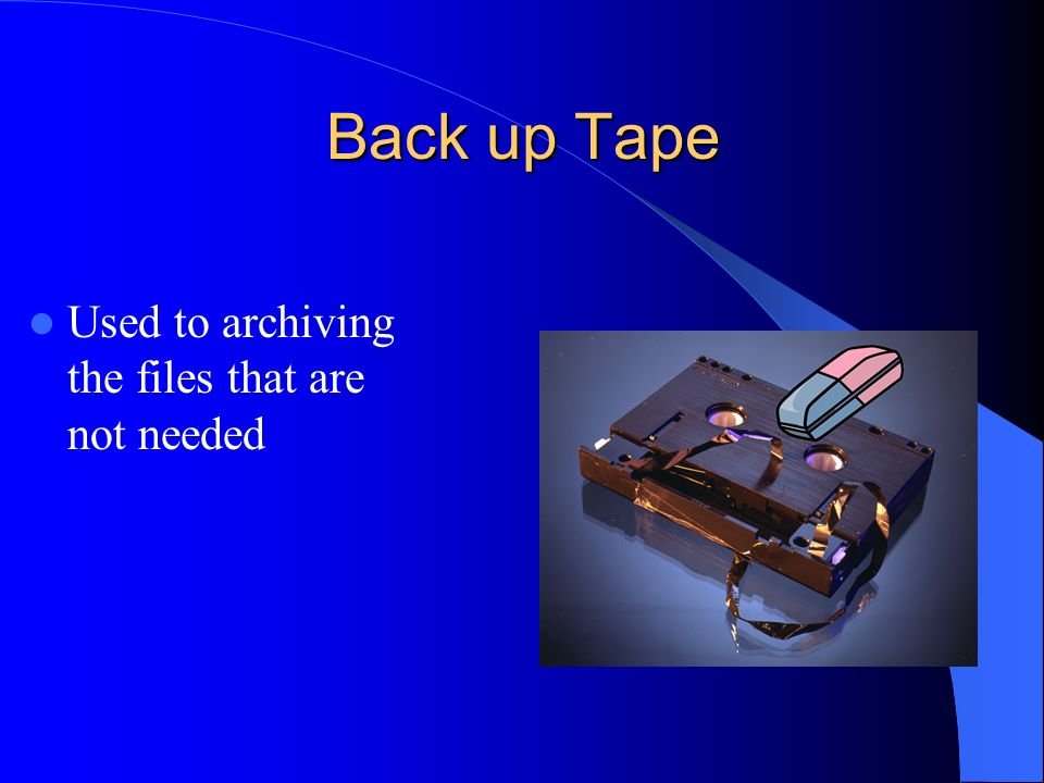 Back up Tape Used to archiving the files that are not needed