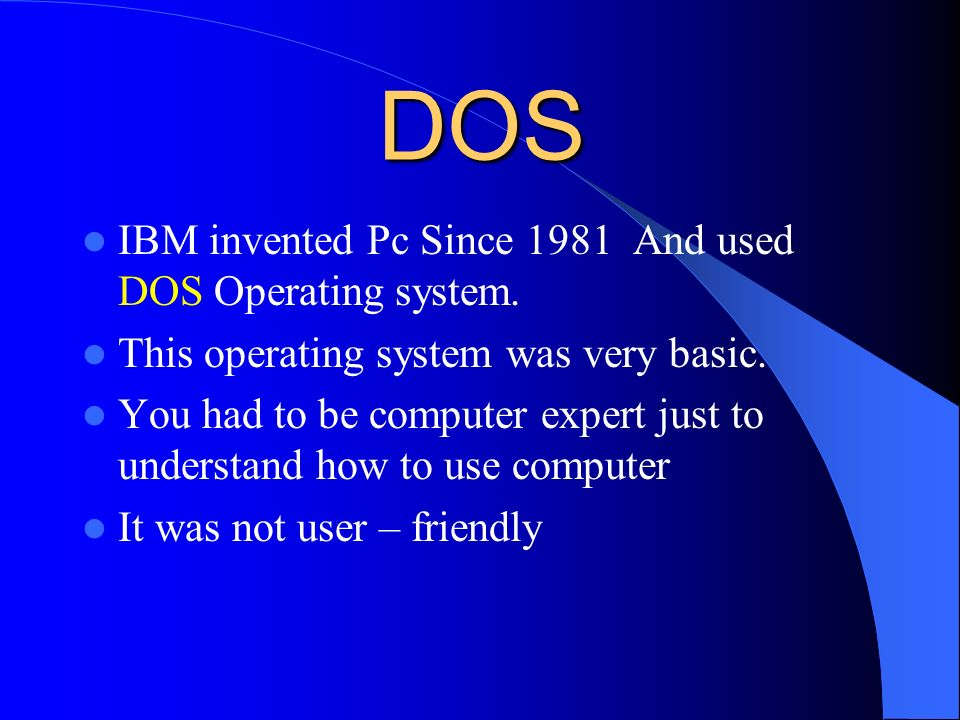 DOS IBM invented Pc Since 1981 And used DOS Operating system.