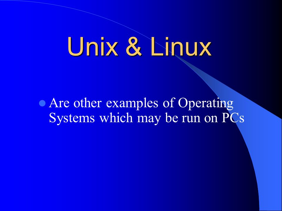 Unix & Linux Are other examples of Operating Systems which may be run on PCs