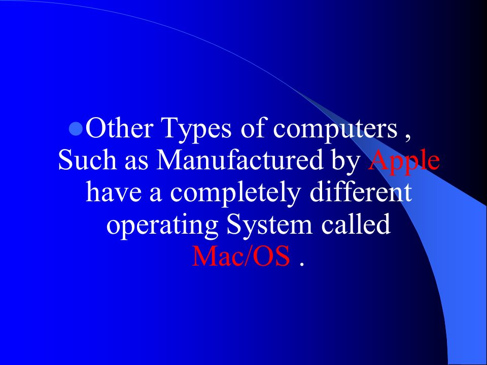 Other Types of computers , Such as Manufactured by Apple have a completely different operating System called Mac/OS .