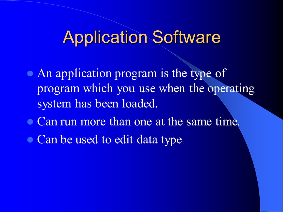 Application Software An application program is the type of program which you use when the operating system has been loaded.