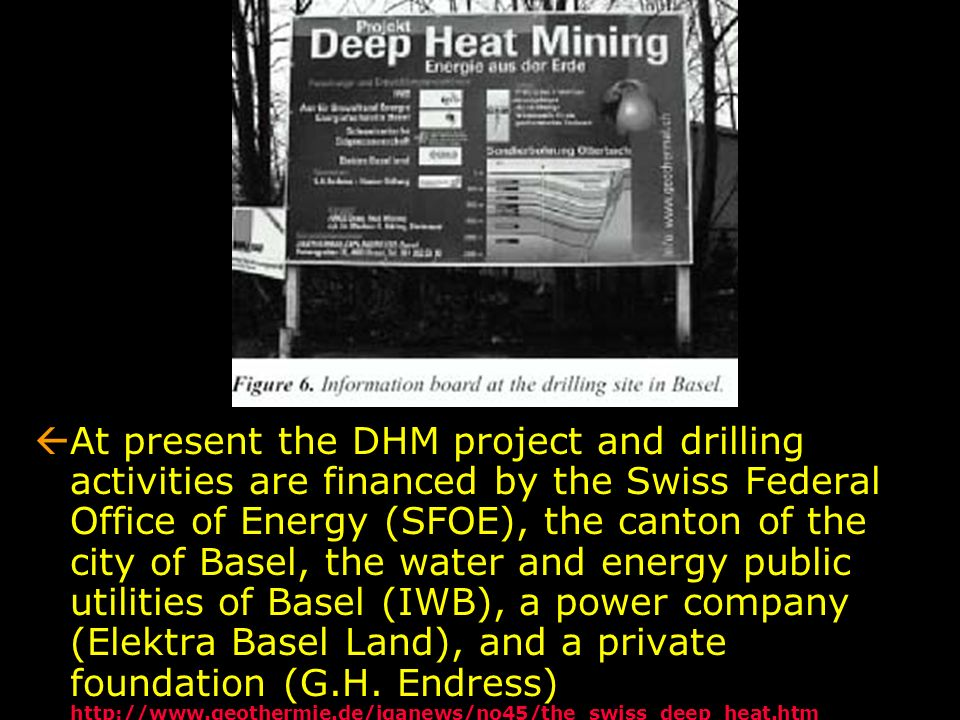 At present the DHM project and drilling activities are financed by the Swiss Federal Office of Energy (SFOE), the canton of the city of Basel, the water and energy public utilities of Basel (IWB), a power company (Elektra Basel Land), and a private foundation (G.H.