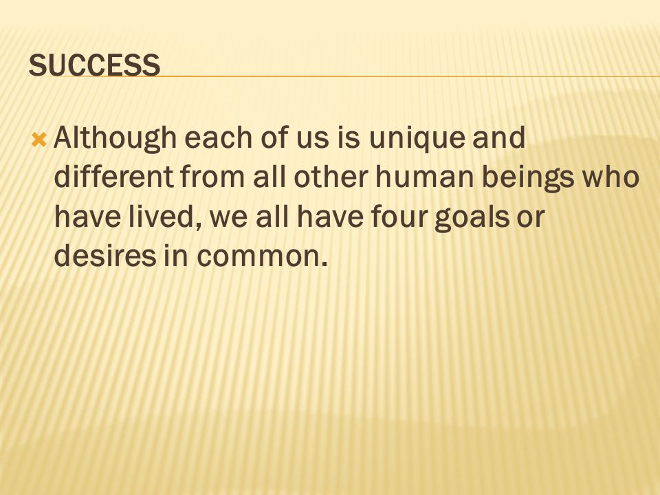 SUCCESS Although each of us is unique and different from all other human beings who have lived, we all have four goals or desires in common.