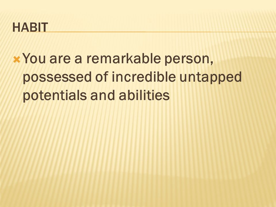 HABIT You are a remarkable person, possessed of incredible untapped potentials and abilities