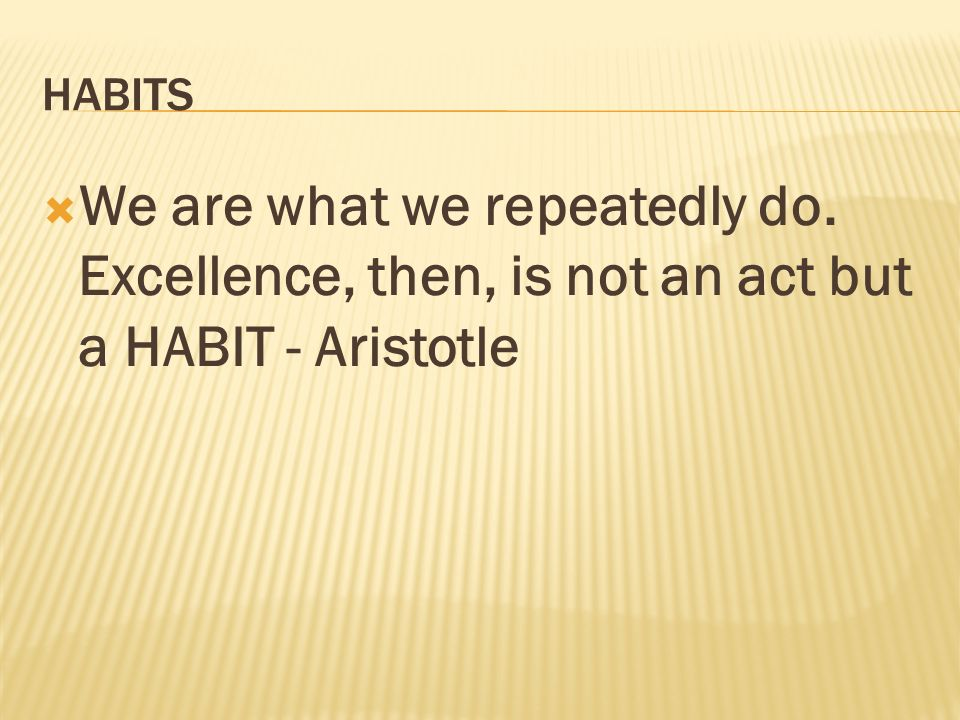 HABITS We are what we repeatedly do. Excellence, then, is not an act but a HABIT - Aristotle