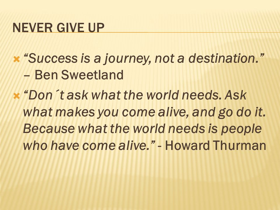 NEVER GIVE UP Success is a journey, not a destination. – Ben Sweetland.