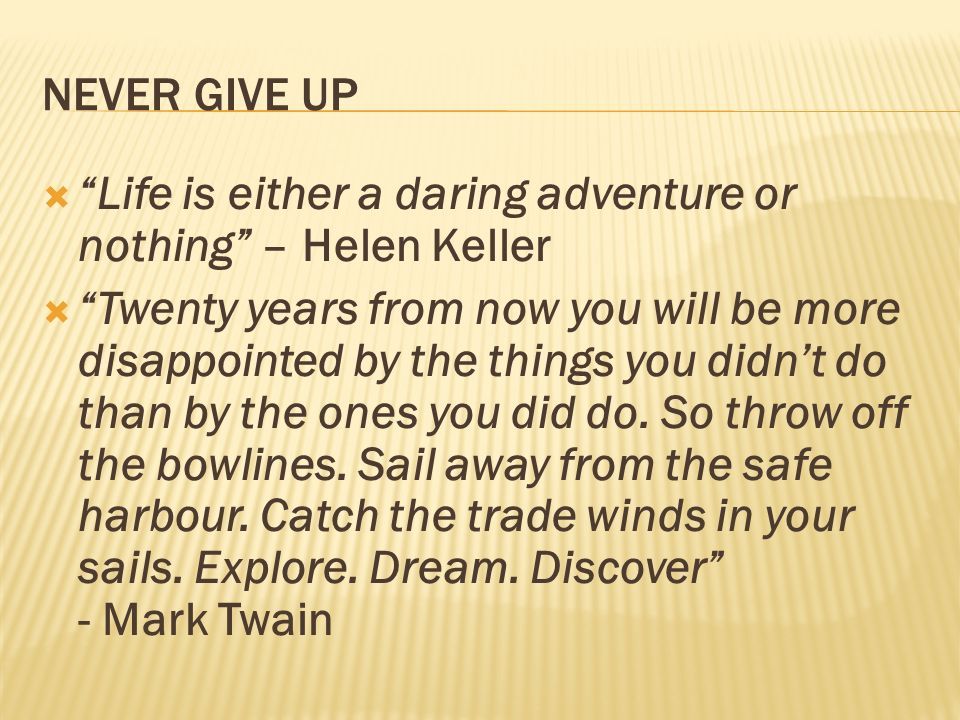 NEVER GIVE UP Life is either a daring adventure or nothing – Helen Keller.