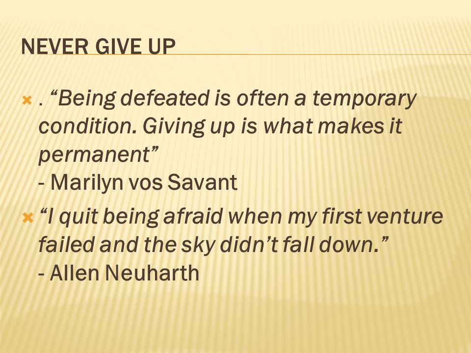 NEVER GIVE UP . Being defeated is often a temporary condition. Giving up is what makes it permanent - Marilyn vos Savant.