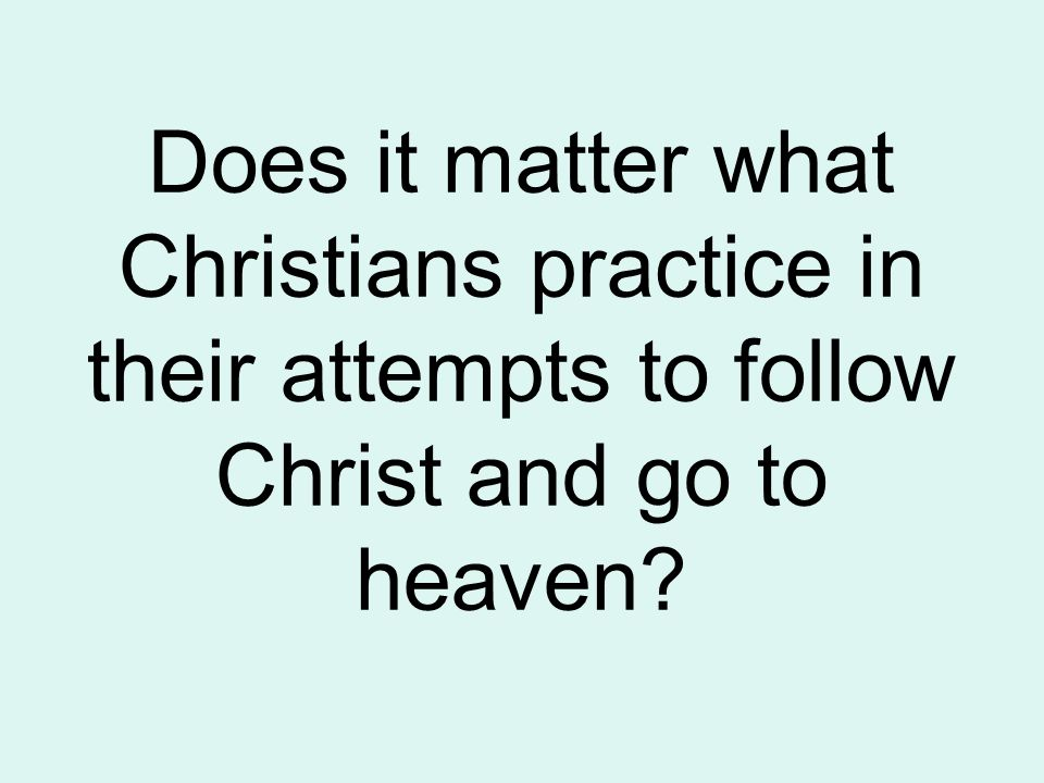 Does it matter what Christians practice in their attempts to follow Christ and go to heaven