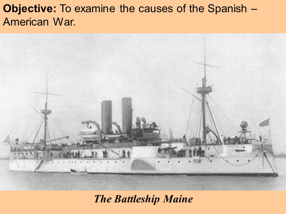 Objective: To examine the causes of the Spanish – American War.