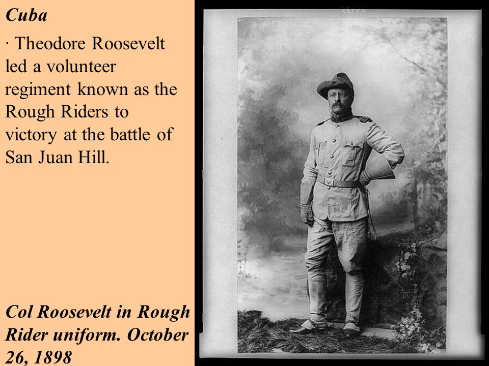 Cuba · Theodore Roosevelt led a volunteer regiment known as the Rough Riders to victory at the battle of San Juan Hill.
