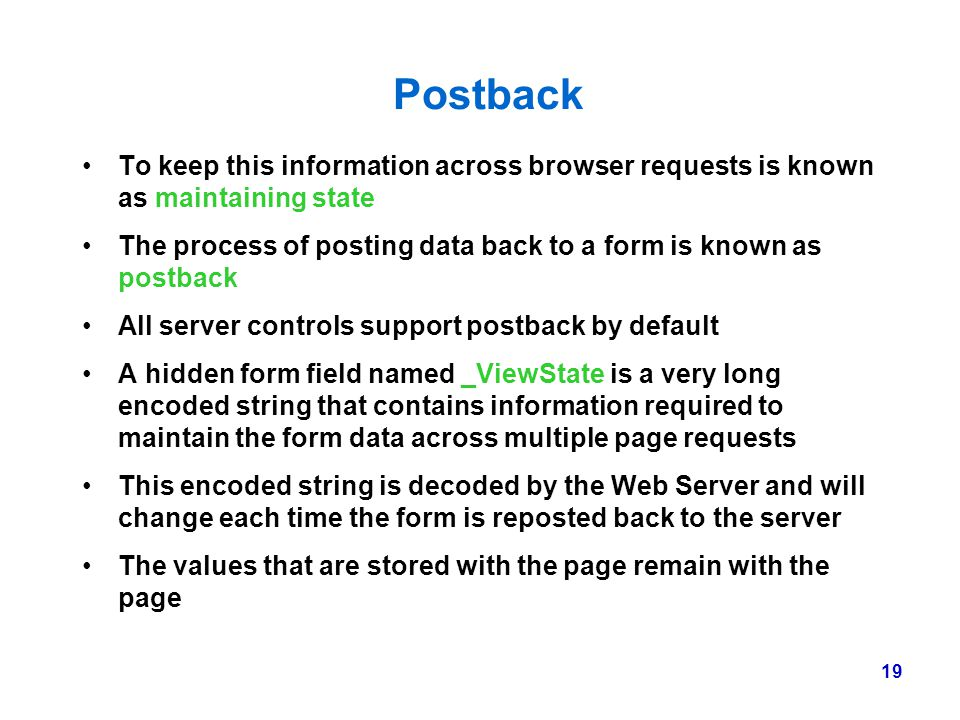 Postback To keep this information across browser requests is known as maintaining state.
