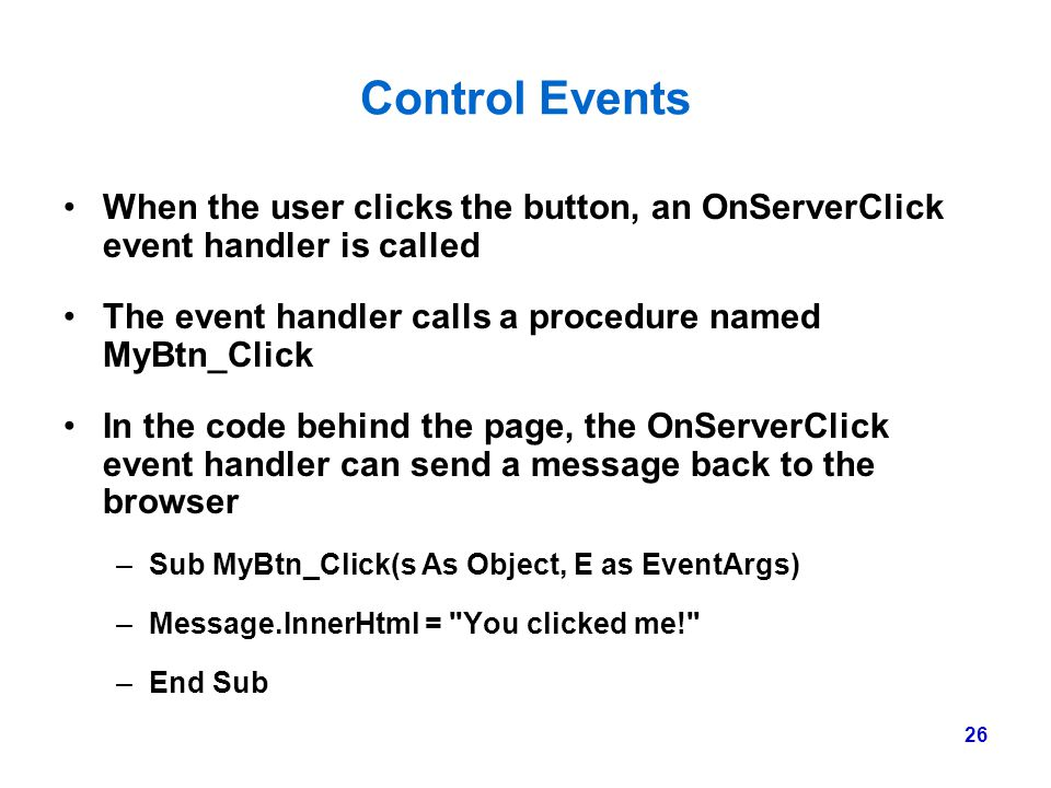 Control Events When the user clicks the button, an OnServerClick event handler is called. The event handler calls a procedure named MyBtn_Click.