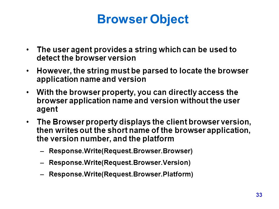 Browser Object The user agent provides a string which can be used to detect the browser version.