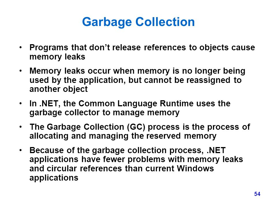 Garbage Collection Programs that don't release references to objects cause memory leaks.