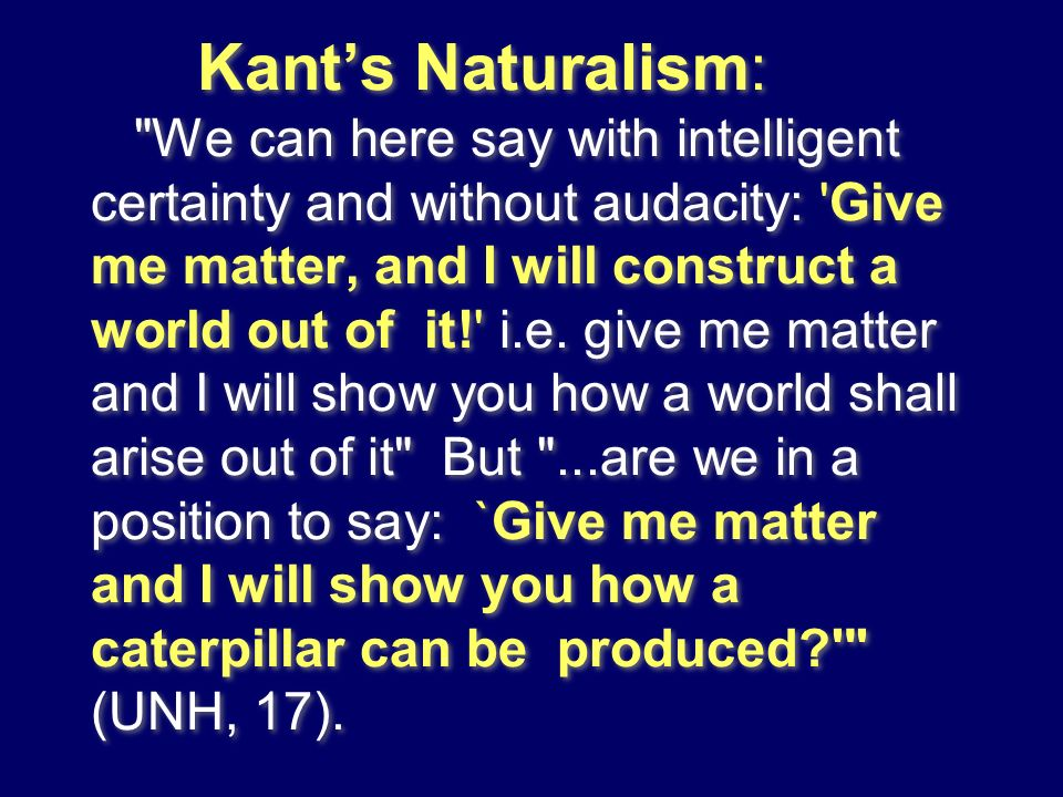 Kant's Naturalism: We can here say with intelligent certainty and without audacity: Give me matter, and I will construct a world out of it! i.e.