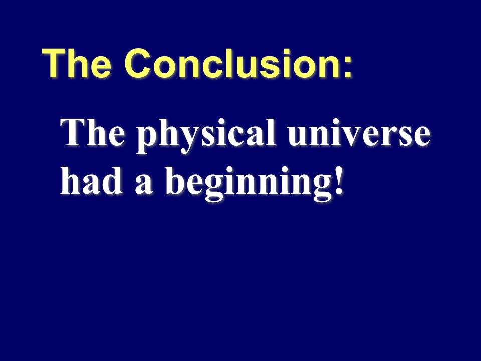 The Conclusion: The physical universe had a beginning!