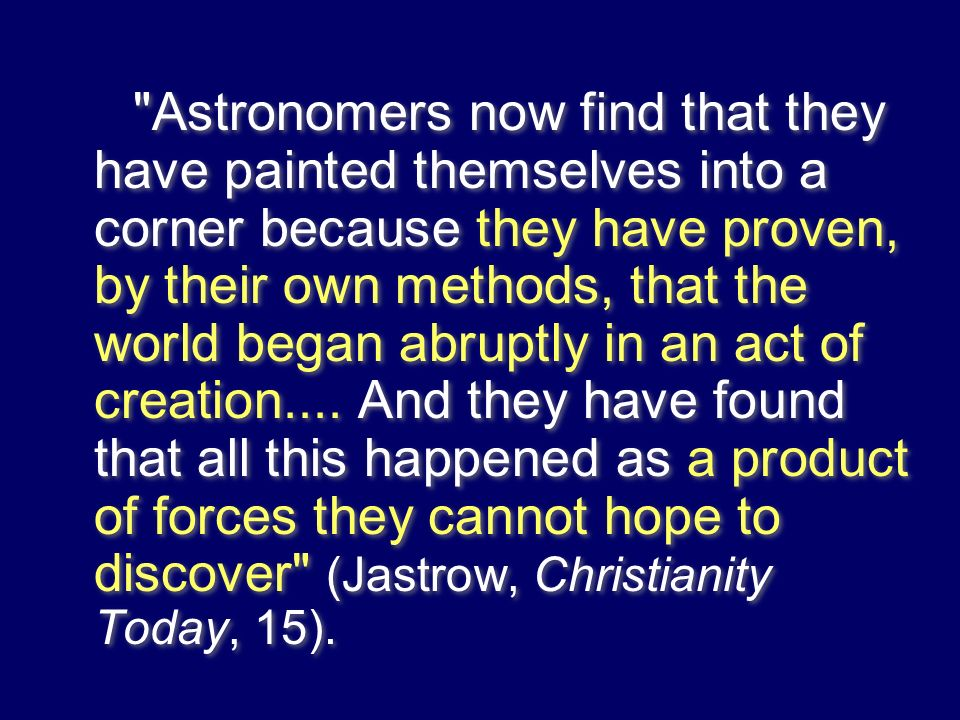 Astronomers now find that they have painted themselves into a corner because they have proven, by their own methods, that the world began abruptly in an act of creation....