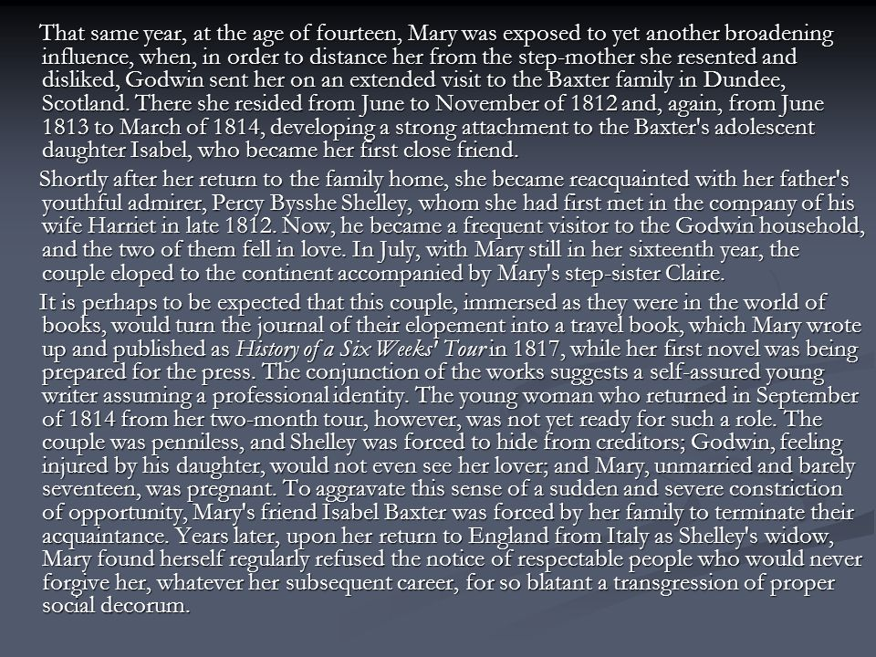 That same year, at the age of fourteen, Mary was exposed to yet another broadening influence, when, in order to distance her from the step-mother she resented and disliked, Godwin sent her on an extended visit to the Baxter family in Dundee, Scotland. There she resided from June to November of 1812 and, again, from June 1813 to March of 1814, developing a strong attachment to the Baxter s adolescent daughter Isabel, who became her first close friend.