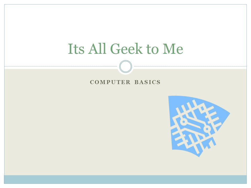 Its All Geek to Me Computer Basics