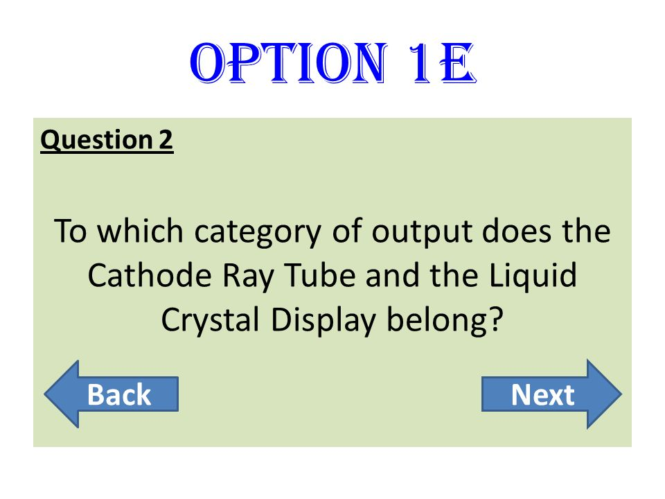 Option 1E Question 2. To which category of output does the Cathode Ray Tube and the Liquid Crystal Display belong